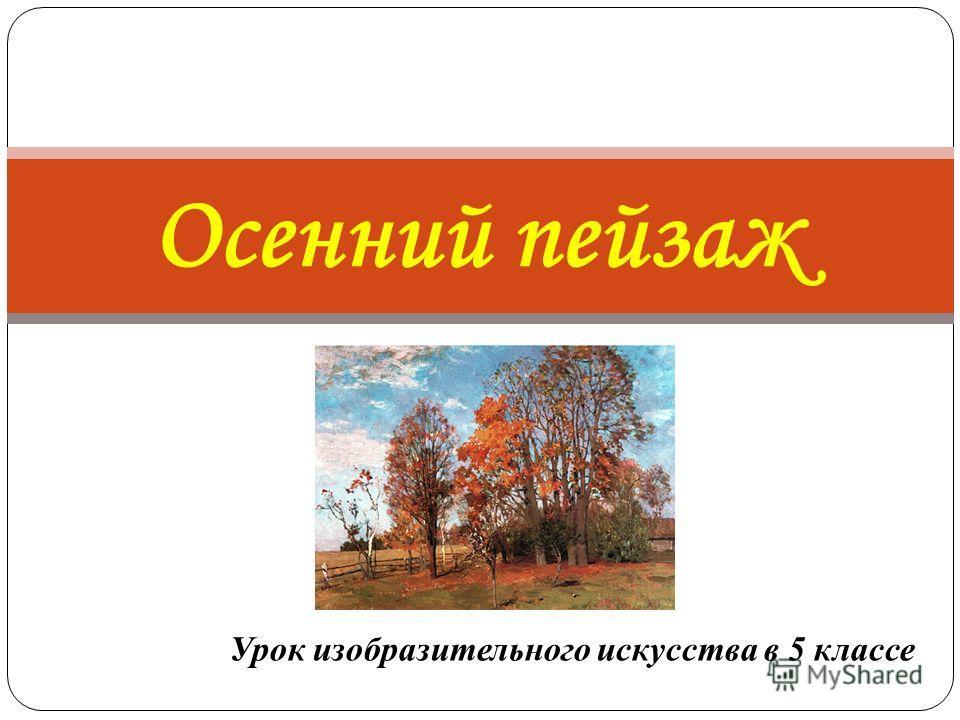 Урок изобразительного искусства в 5 классе Осенний пейзаж