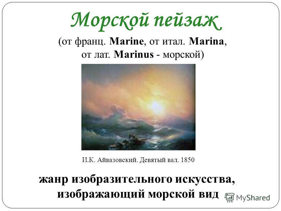 Морской пейзаж (от франц. Marine, от итал. Marina, от лат. Marinus - морской) жанр изобразительного искусства, изображающий морской вид И.К. Айвазовский. Девятый вал. 1850