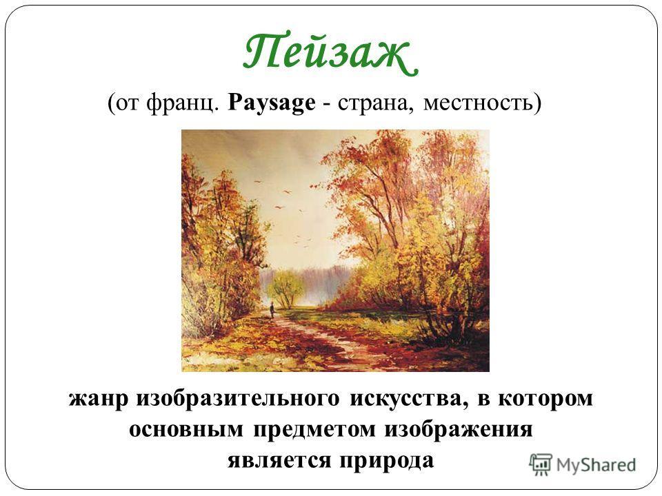 Пейзаж (от франц. Paysage - страна, местность) жанр изобразительного искусства, в котором основным предметом изображения является природа