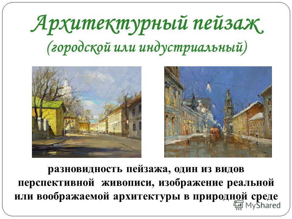 Архитектурный пейзаж (городской или индустриальный) разновидность пейзажа, один из видов перспективной живописи, изображение реальной или воображаемой архитектуры в природной среде