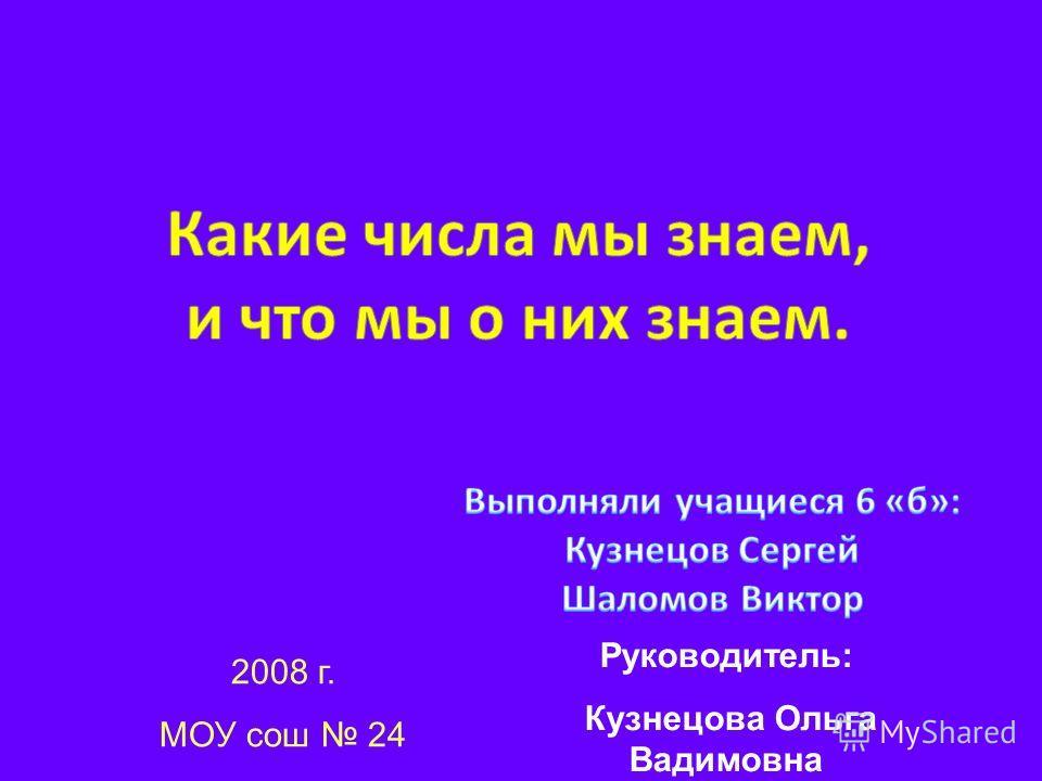 Руководитель: Кузнецова Ольга Вадимовна 2008 г. МОУ сош 24