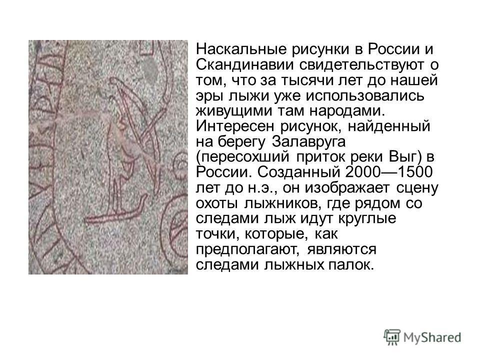 Наскальные рисунки в России и Скандинавии свидетельствуют о том, что за тысячи лет до нашей эры лыжи уже использовались живущими там народами. Интересен рисунок, найденный на берегу Залавруга (пересохший приток реки Выг) в России. Созданный 20001500