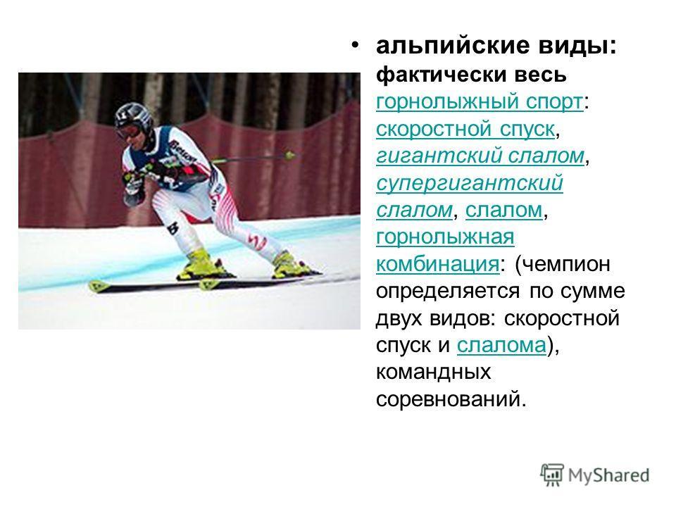 альпийские виды: фактически весь горнолыжный спорт: скоростной спуск, гигантский слалом, супергигантский слалом, слалом, горнолыжная комбинация: (чемпион определяется по сумме двух видов: скоростной спуск и слалома), командных соревнований. горнолыжн