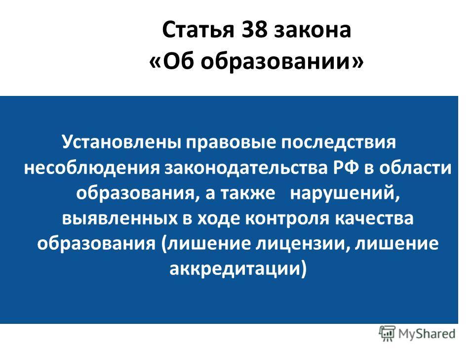 Статья 38 закона «Об образовании» Установлены правовые последствия несоблюдения законодательства РФ в области образования, а также нарушений, выявленных в ходе контроля качества образования (лишение лицензии, лишение аккредитации)