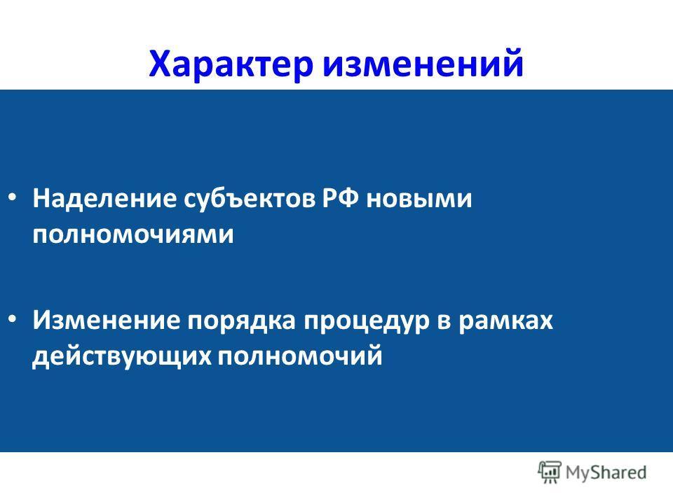 Характер изменений Наделение субъектов РФ новыми полномочиями Изменение порядка процедур в рамках действующих полномочий