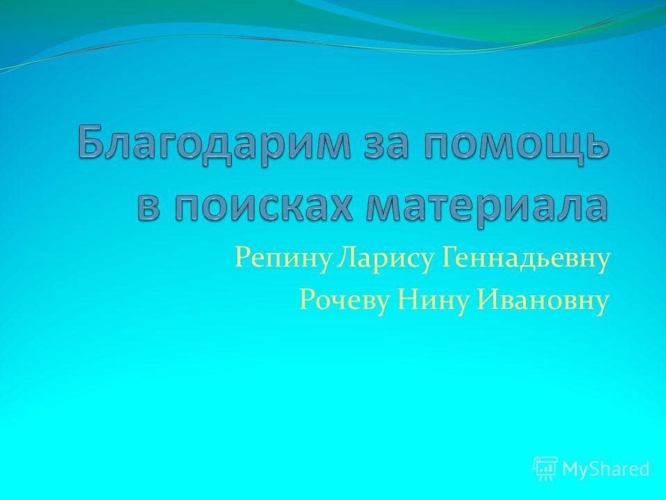 Репину Ларису Геннадьевну Рочеву Нину Ивановну