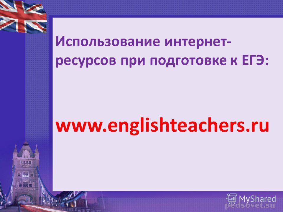 Использование интернет- ресурсов при подготовке к ЕГЭ: www.englishteachers.ru