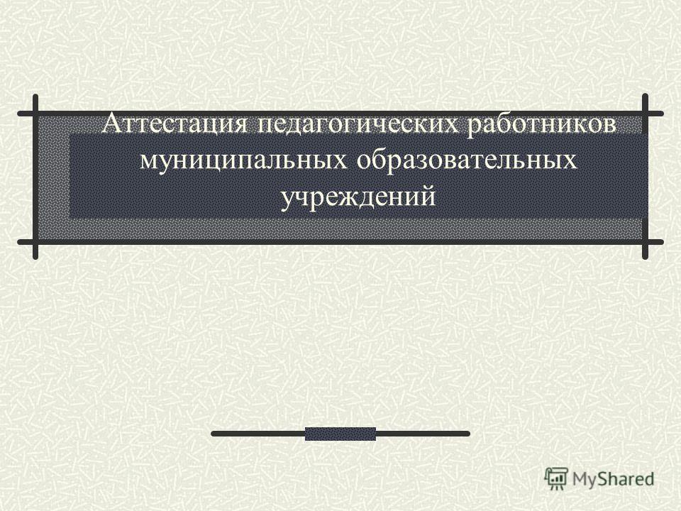 Аттестация педагогических работников муниципальных образовательных учреждений