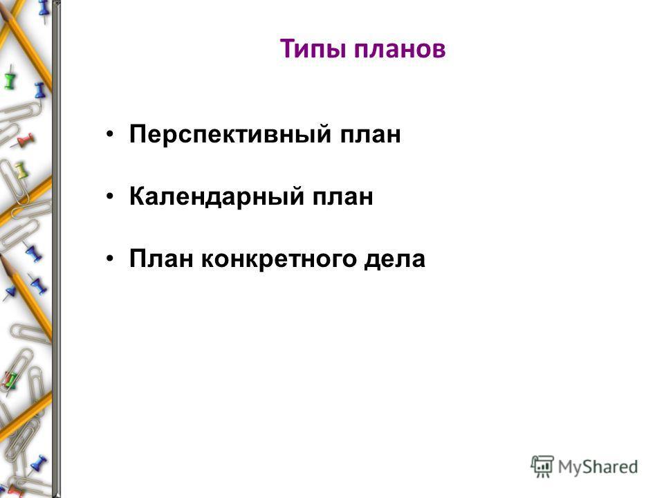 Типы планов Перспективный план Календарный план План конкретного дела