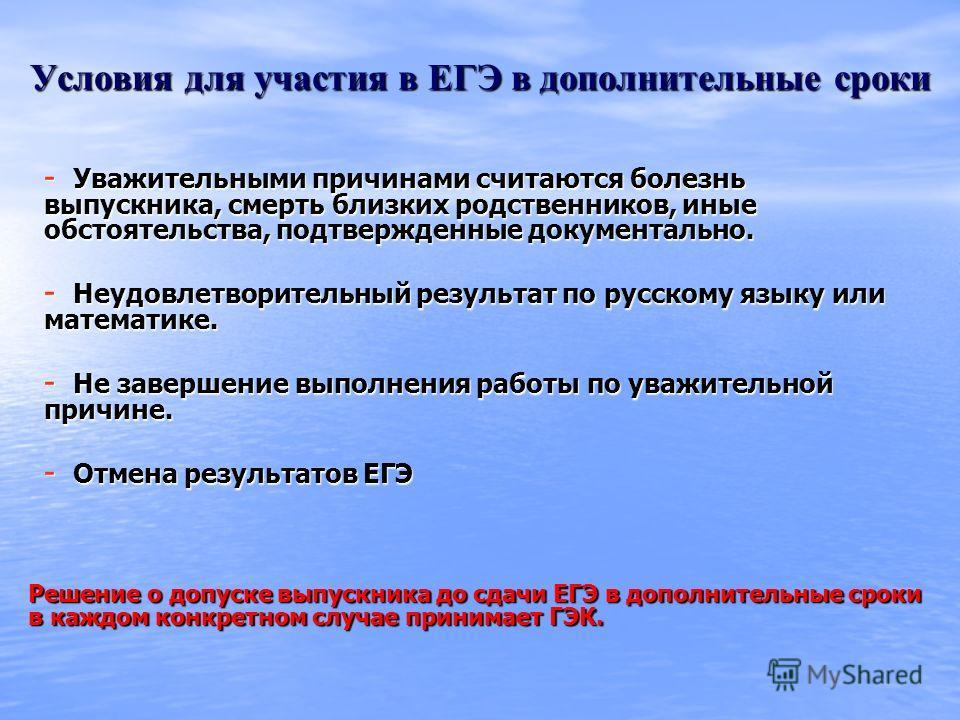 Условия для участия в ЕГЭ в дополнительные сроки - Уважительными причинами считаются болезнь выпускника, смерть близких родственников, иные обстоятельства, подтвержденные документально. - Неудовлетворительный результат по русскому языку или математик