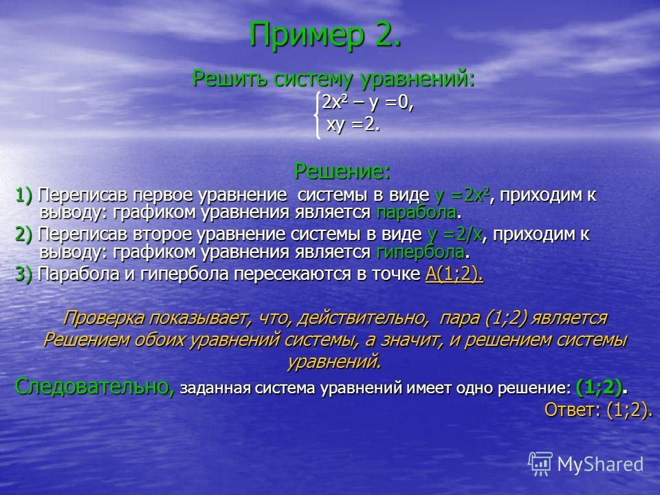 Пример 2. Решить систему уравнений: 2x 2 – y =0, 2x 2 – y =0, xy =2. xy =2. Решение: Решение: 1) Переписав первое уравнение системы в виде y =2x 2, приходим к выводу: графиком уравнения является парабола. 2) Переписав второе уравнение системы в виде