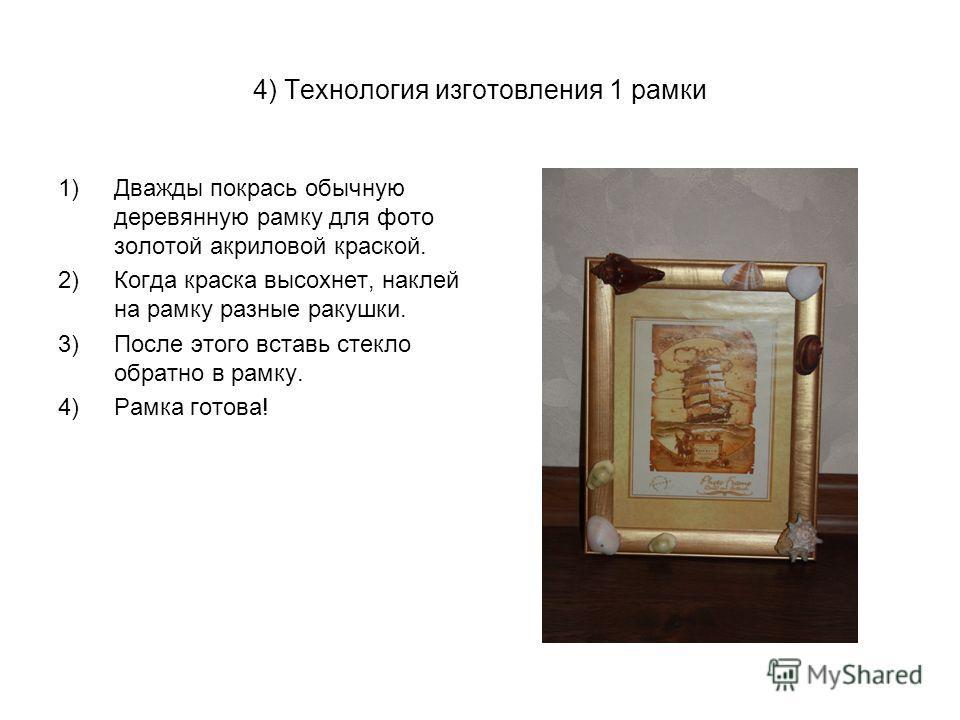 4) Технология изготовления 1 рамки 1)Дважды покрась обычную деревянную рамку для фото золотой акриловой краской. 2)Когда краска высохнет, наклей на рамку разные ракушки. 3)После этого вставь стекло обратно в рамку. 4)Рамка готова!