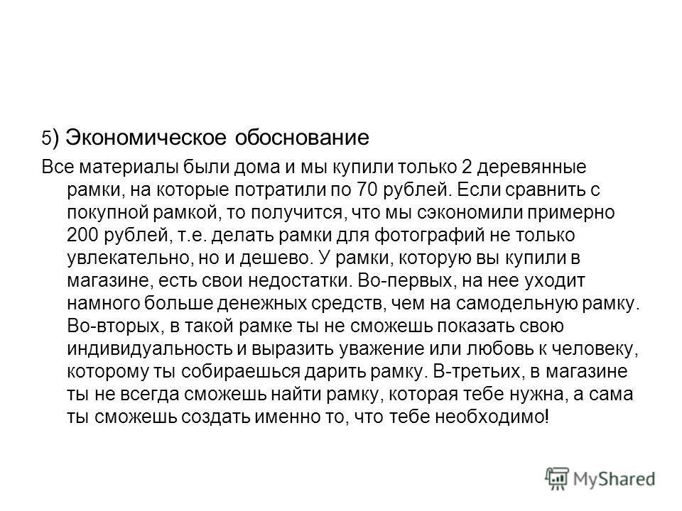 5 ) Экономическое обоснование Все материалы были дома и мы купили только 2 деревянные рамки, на которые потратили по 70 рублей. Если сравнить с покупной рамкой, то получится, что мы сэкономили примерно 200 рублей, т.е. делать рамки для фотографий не