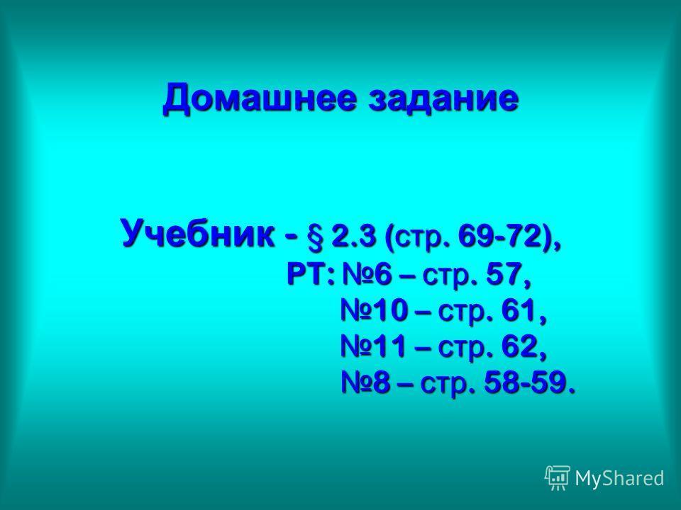 Домашнее задание Учебник - § 2.3 ( стр. 69-72), РТ : 6 – стр. 57, 10 – стр. 61, 11 – стр. 62, 8 – стр. 58-59.