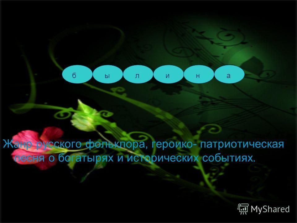 Жанр русского фольклора, героико- патриотическая песня о богатырях и исторических событиях. былина