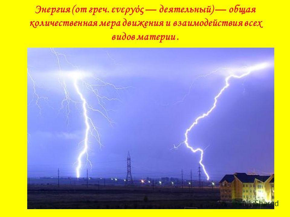 Энергия (от греч. ενεργός деятельный) общая количественная мера движения и взаимодействия всех видов материи.