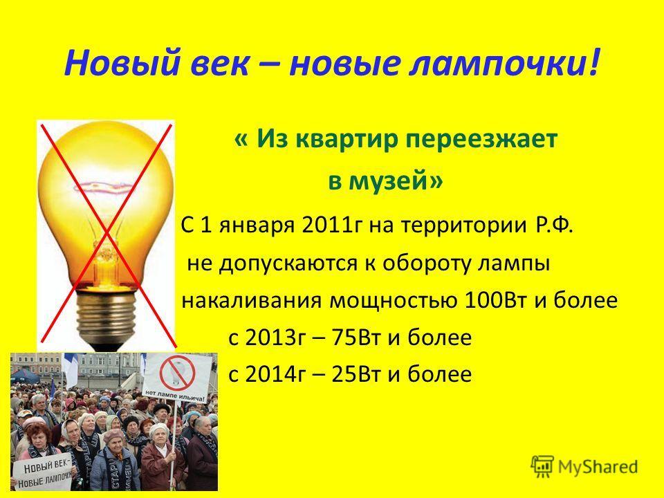 Новый век – новые лампочки! « Из квартир переезжает в музей» С 1 января 2011г на территории Р.Ф. не допускаются к обороту лампы накаливания мощностью 100Вт и более с 2013г – 75Вт и более с 2014г – 25Вт и более