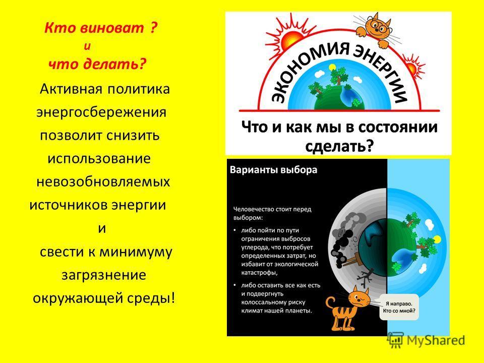 Кто виноват ? и что делать? Активная политика энергосбережения позволит снизить использование невозобновляемых источников энергии и свести к минимуму загрязнение окружающей среды!