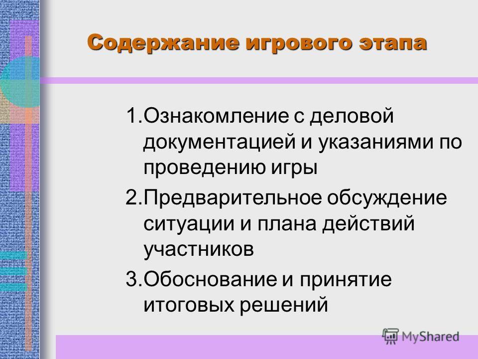 Содержание игрового этапа 1.Ознакомление с деловой документацией и указаниями по проведению игры 2.Предварительное обсуждение ситуации и плана действий участников 3.Обоснование и принятие итоговых решений