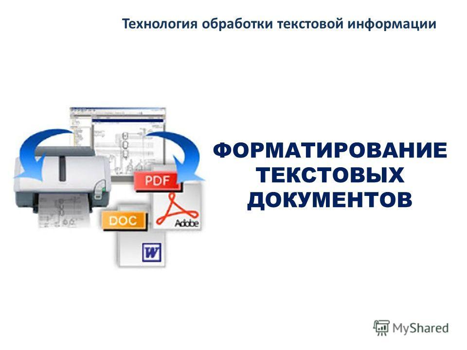 ФОРМАТИРОВАНИЕ ТЕКСТОВЫХ ДОКУМЕНТОВ Технология обработки текстовой информации
