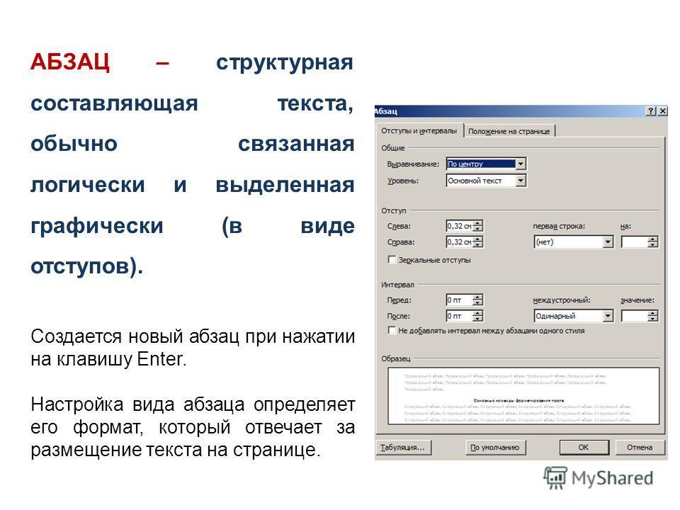 АБЗАЦ – структурная составляющая текста, обычно связанная логически и выделенная графически (в виде отступов). Создается новый абзац при нажатии на клавишу Enter. Настройка вида абзаца определяет его формат, который отвечает за размещение текста на с