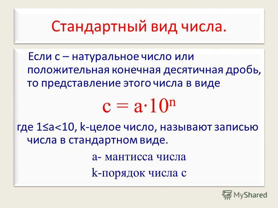 Если с – натуральное число или положительная конечная десятичная дробь, то представление этого числа в виде с = а10 n где 1а ˂ 10, k-целое число, называют записью числа в стандартном виде. а- мантисса числа k-порядок числа с Если с – натуральное числ