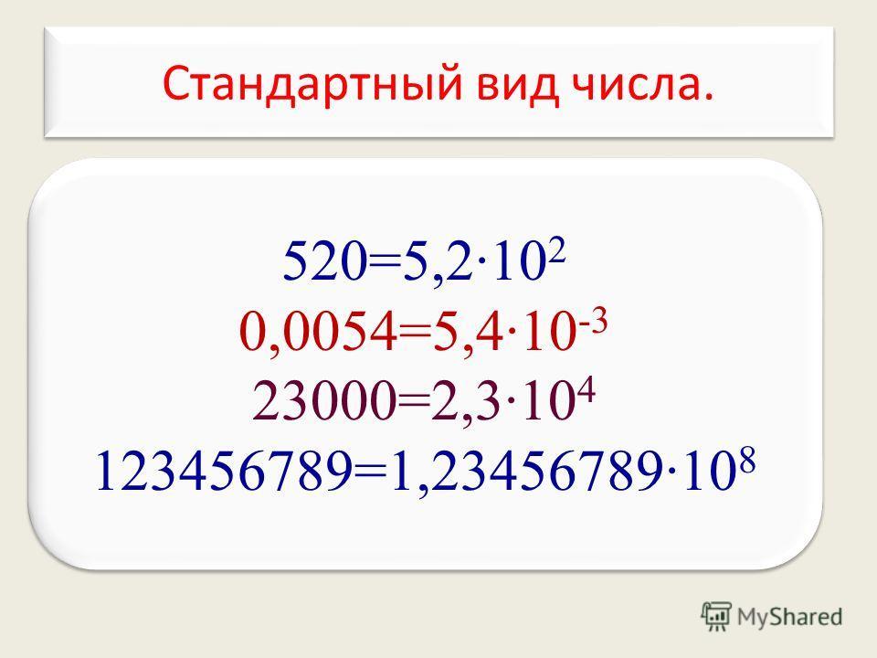 520=5,210 2 0,0054=5,410 -3 23000=2,310 4 123456789=1,2345678910 8 520=5,210 2 0,0054=5,410 -3 23000=2,310 4 123456789=1,2345678910 8 Стандартный вид числа. Стандартный вид числа.