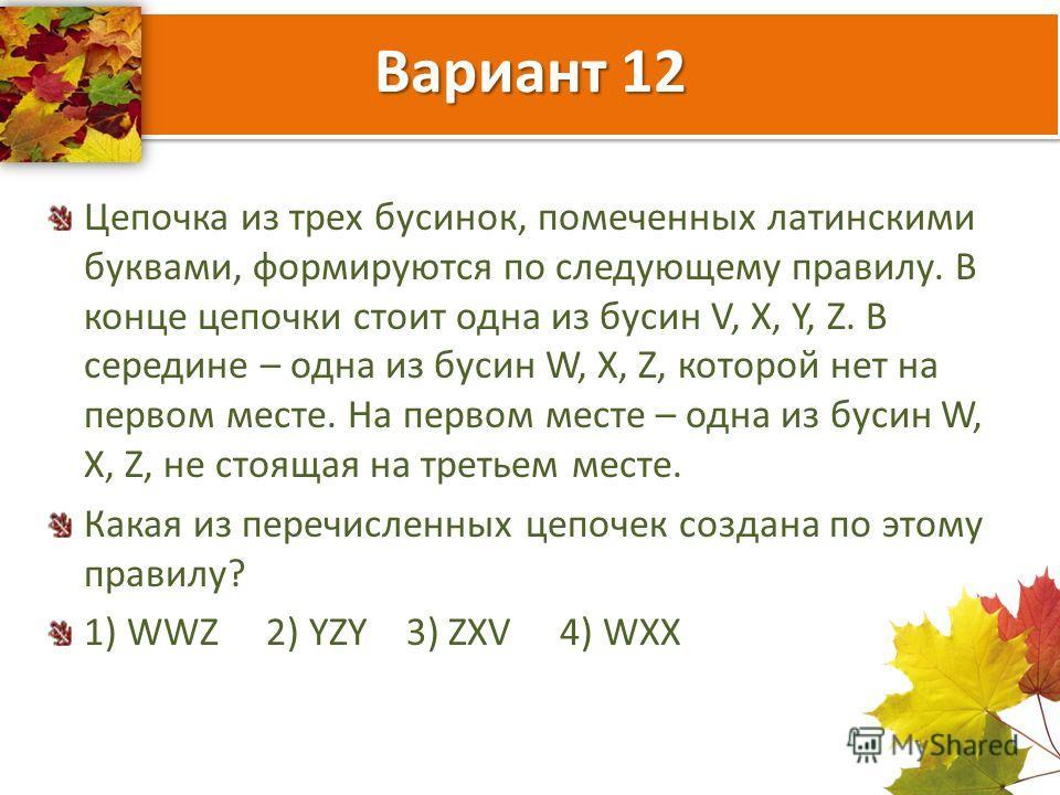 Вариант 12 Цепочка из трех бусинок, помеченных латинскими буквами, формируются по следующему правилу. В конце цепочки стоит одна из бусин V, X, Y, Z. В середине – одна из бусин W, X, Z, которой нет на первом месте. На первом месте – одна из бусин W,