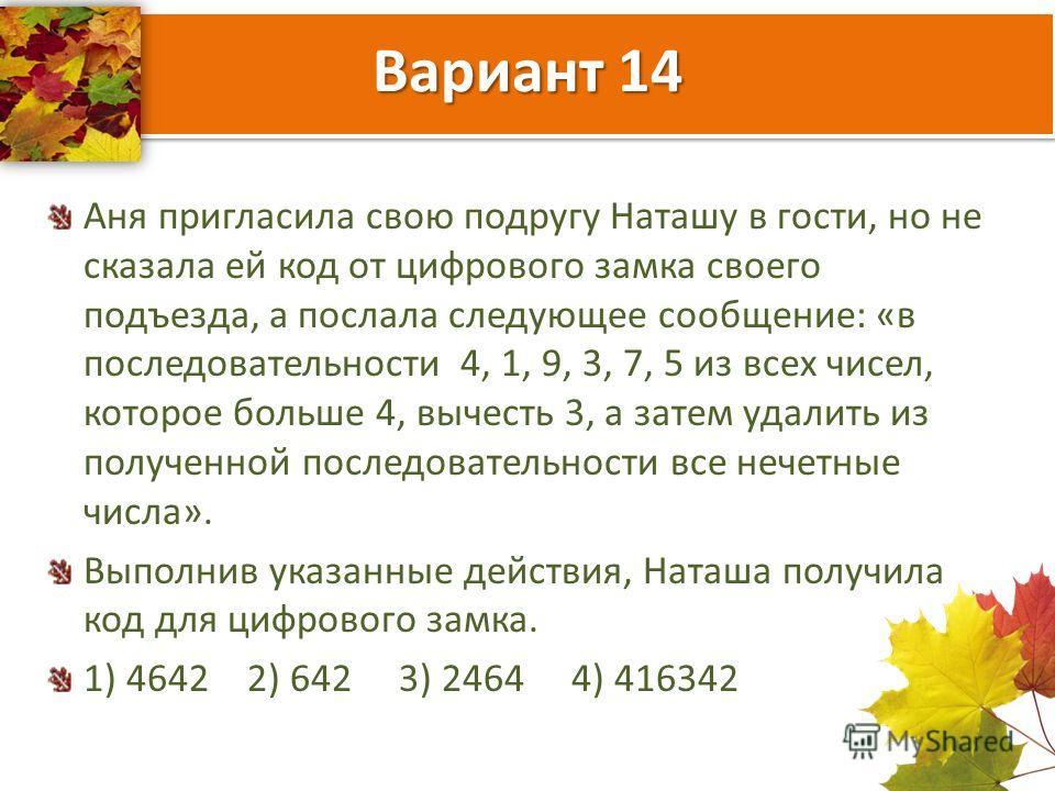 Вариант 14 Аня пригласила свою подругу Наташу в гости, но не сказала ей код от цифрового замка своего подъезда, а послала следующее сообщение: «в последовательности 4, 1, 9, 3, 7, 5 из всех чисел, которое больше 4, вычесть 3, а затем удалить из получ