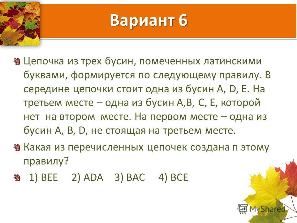 Вариант 6 Цепочка из трех бусин, помеченных латинскими буквами, формируется по следующему правилу. В середине цепочки стоит одна из бусин A, D, E. На третьем месте – одна из бусин А,В, С, Е, которой нет на втором месте. На первом месте – одна из буси