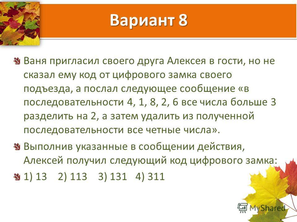 Вариант 8 Ваня пригласил своего друга Алексея в гости, но не сказал ему код от цифрового замка своего подъезда, а послал следующее сообщение «в последовательности 4, 1, 8, 2, 6 все числа больше 3 разделить на 2, а затем удалить из полученной последов