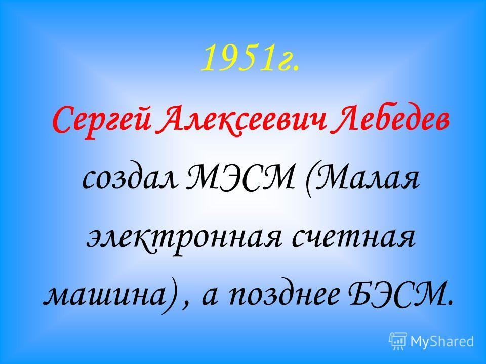 1951г. Сергей Алексеевич Лебедев создал МЭСМ (Малая электронная счетная машина), а позднее БЭСМ.