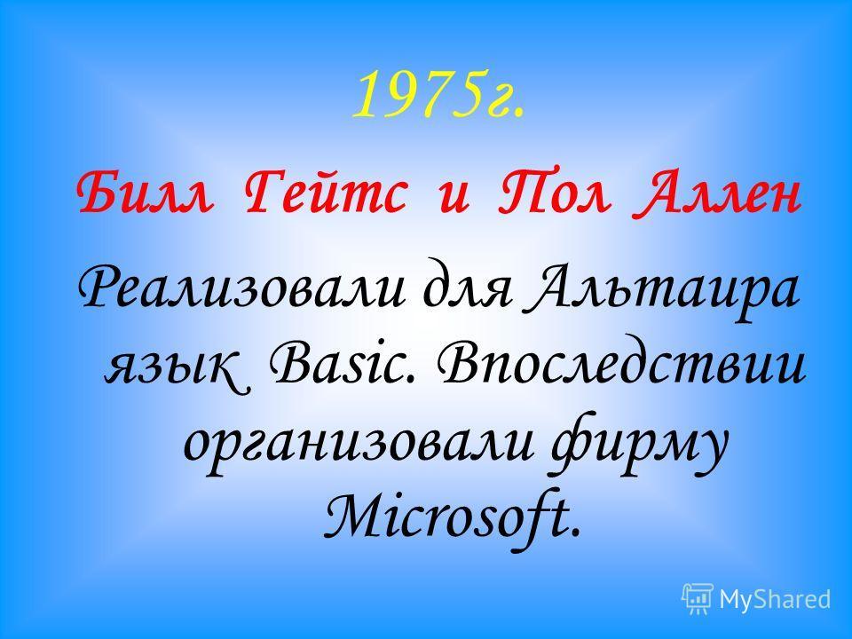 1975г. Билл Гейтс и Пол Аллен Реализовали для Альтаира язык Basic. Впоследствии организовали фирму Microsoft.
