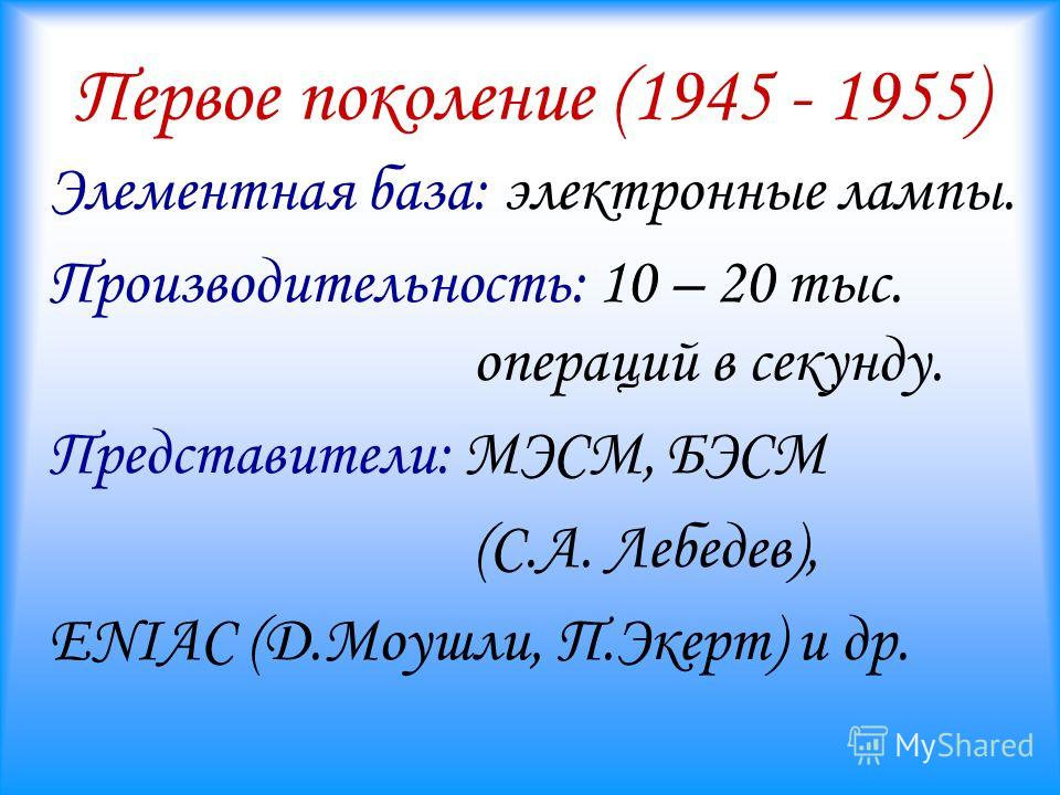 Первое поколение (1945 - 1955) Элементная база: электронные лампы. Производительность: 10 – 20 тыс. операций в секунду. Представители: МЭСМ, БЭСМ (С.А. Лебедев), ENIAC (Д.Моушли, П.Экерт) и др.