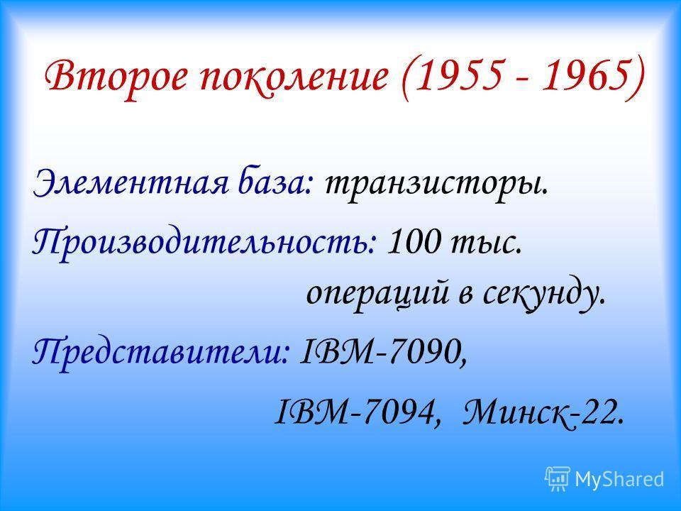 Второе поколение (1955 - 1965) Элементная база: транзисторы. Производительность: 100 тыс. операций в секунду. Представители: IBM-7090, IBM-7094, Минск-22.