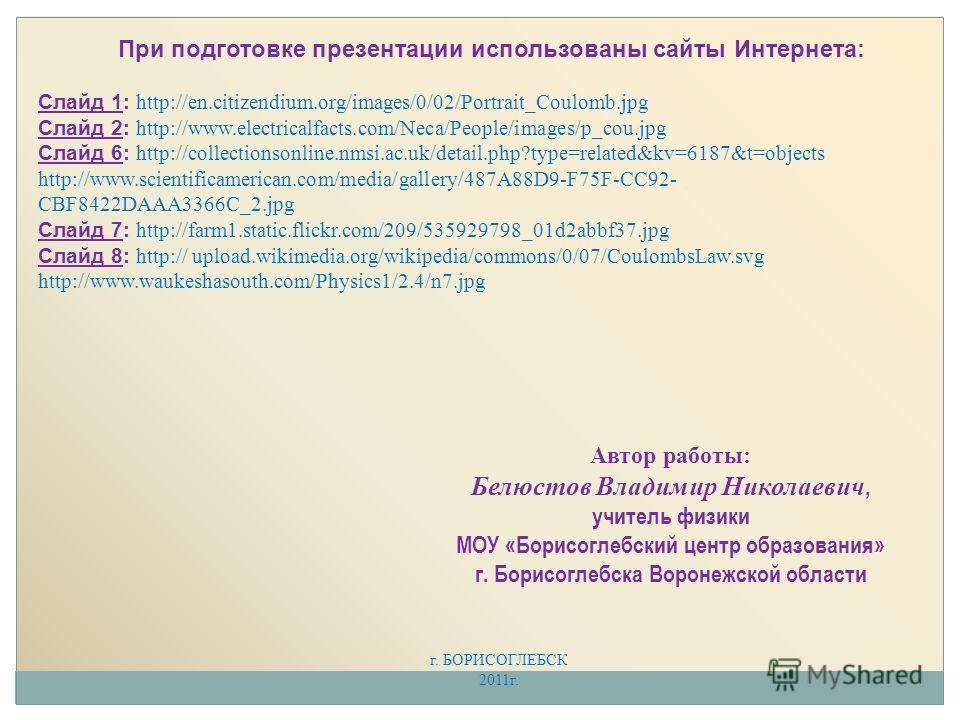 При подготовке презентации использованы сайты Интернета: Слайд 1: http://en.citizendium.org/images/0/02/Portrait_Coulomb.jpg Слайд 2: http://www.electricalfacts.com/Neca/People/images/p_cou.jpg Слайд 6: http://collectionsonline.nmsi.ac.uk/detail.php?