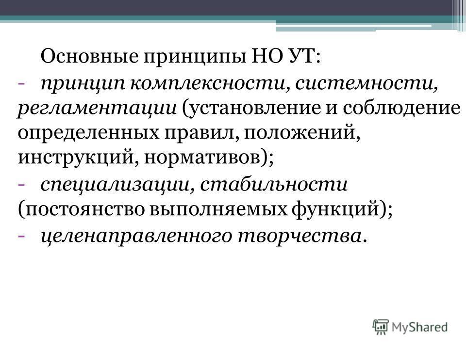 Основные принципы НО УТ: -принцип комплексности, системности, регламентации (установление и соблюдение определенных правил, положений, инструкций, нормативов); -специализации, стабильности (постоянство выполняемых функций); -целенаправленного творчес