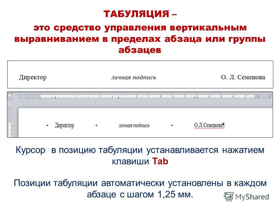 ТАБУЛЯЦИЯ – это средство управления вертикальным выравниванием в пределах абзаца или группы абзацев Курсор в позицию табуляции устанавливается нажатием клавиши Tab Позиции табуляции автоматически установлены в каждом абзаце с шагом 1,25 мм.