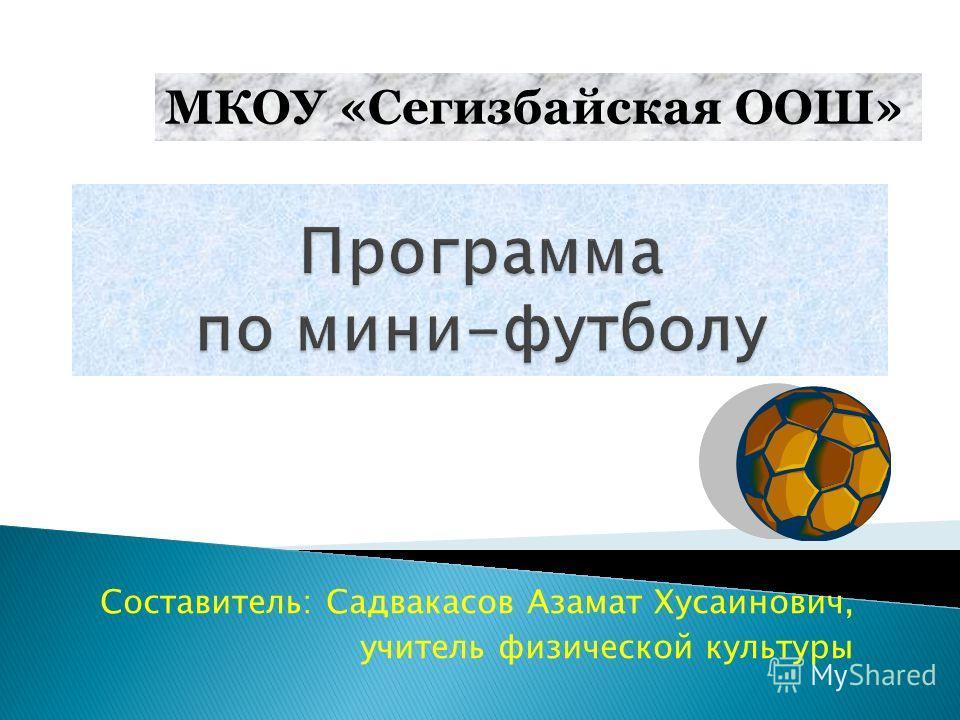 Составитель: Садвакасов Азамат Хусаинович, учитель физической культуры МКОУ «Сегизбайская ООШ»