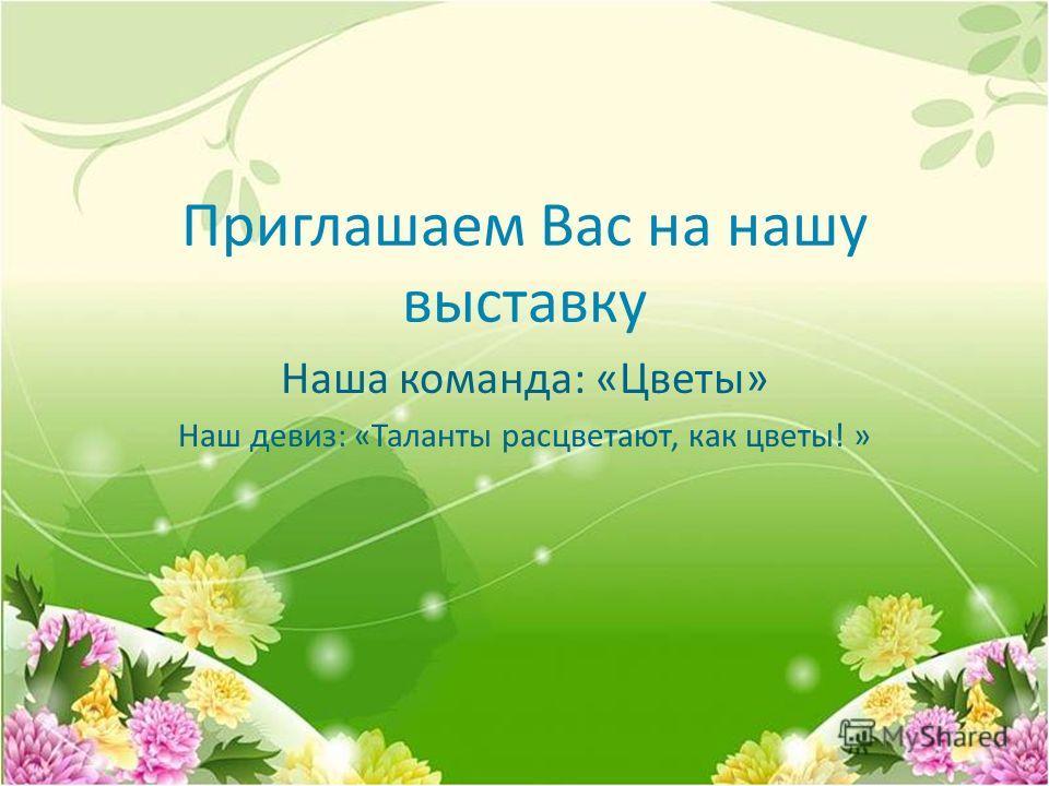Приглашаем Вас на нашу выставку Наша команда: «Цветы» Наш девиз: «Таланты расцветают, как цветы! »