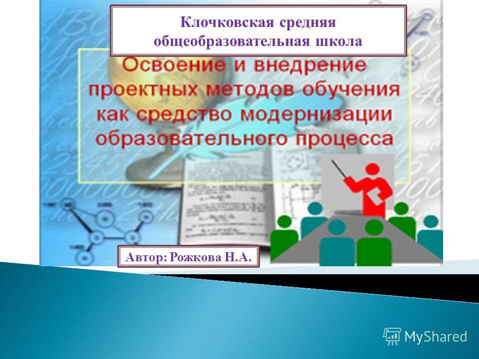 Клочковская средняя общеобразовательная школа Автор: Рожкова Н.А.