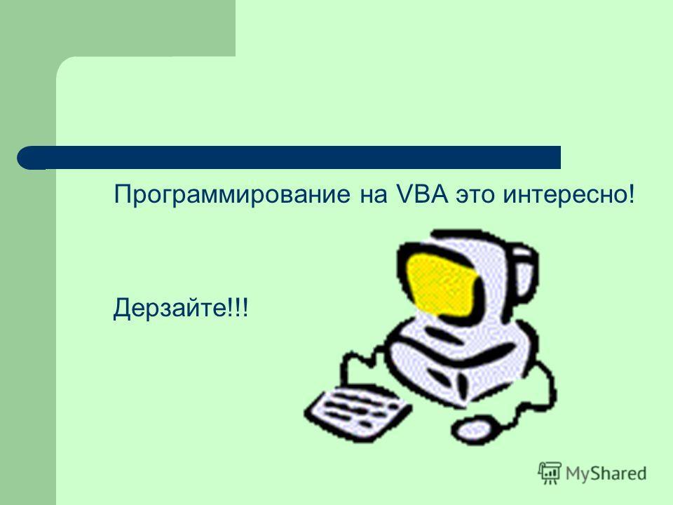 Программирование на VBA это интересно! Дерзайте!!!