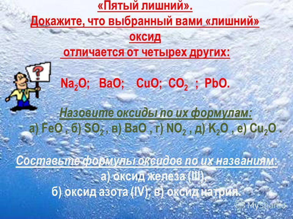 «Пятый лишний». Докажите, что выбранный вами «лишний» оксид отличается от четырех других: Na 2 O; BaO; CuO; CO 2 ; PbO. Назовите оксиды по их формулам: а) FeO, б) SO 2, в) BaO, г) NO 2, д) K 2 O, е) Cu 2 O. Составьте формулы оксидов по их названиям :