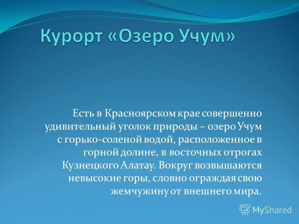 Есть в Красноярском крае совершенно удивительный уголок природы – озеро Учум с горько-соленой водой, расположенное в горной долине, в восточных отрогах Кузнецкого Алатау. Вокруг возвышаются невысокие горы, словно ограждая свою жемчужину от внешнего м