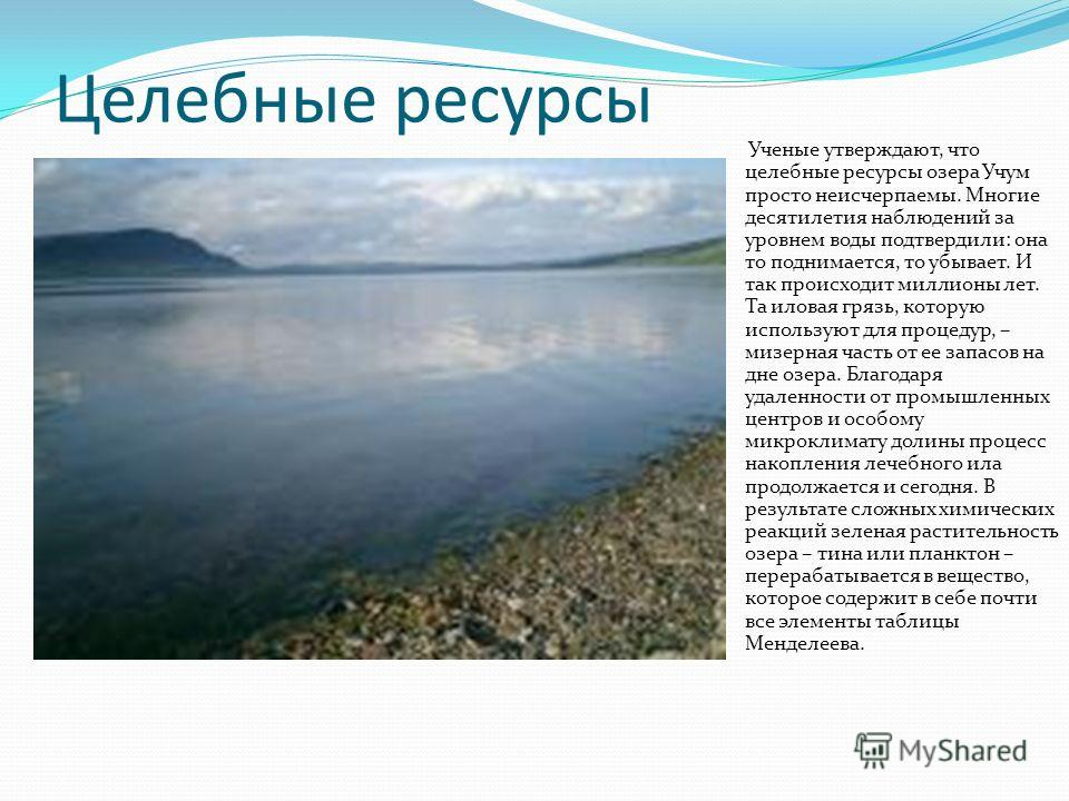 Целебные ресурсы Ученые утверждают, что целебные ресурсы озера Учум просто неисчерпаемы. Многие десятилетия наблюдений за уровнем воды подтвердили: она то поднимается, то убывает. И так происходит миллионы лет. Та иловая грязь, которую используют для