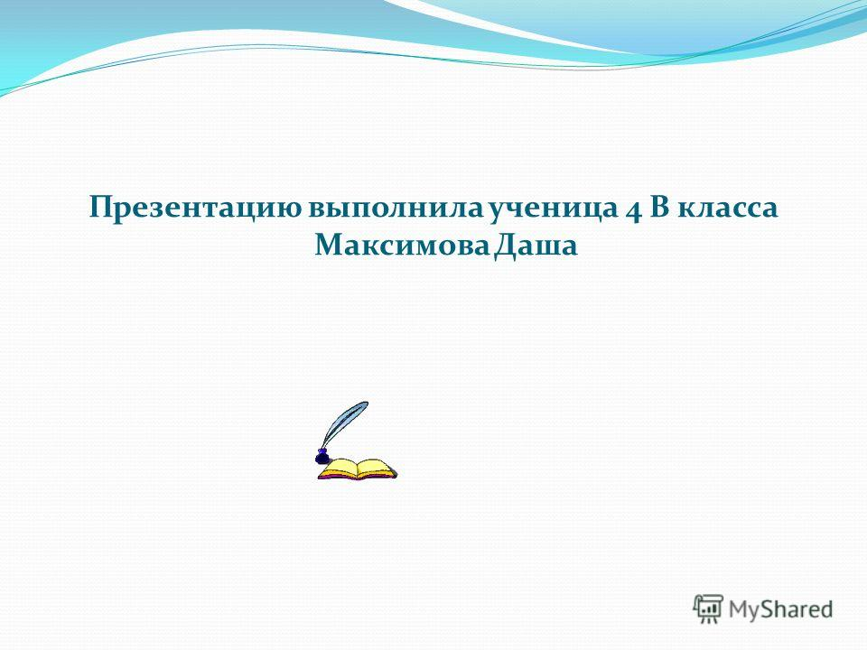 Презентацию выполнила ученица 4 В класса Максимова Даша