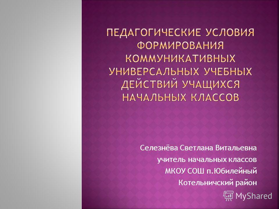 Селезнёва Светлана Витальевна учитель начальных классов МКОУ СОШ п.Юбилейный Котельничский район
