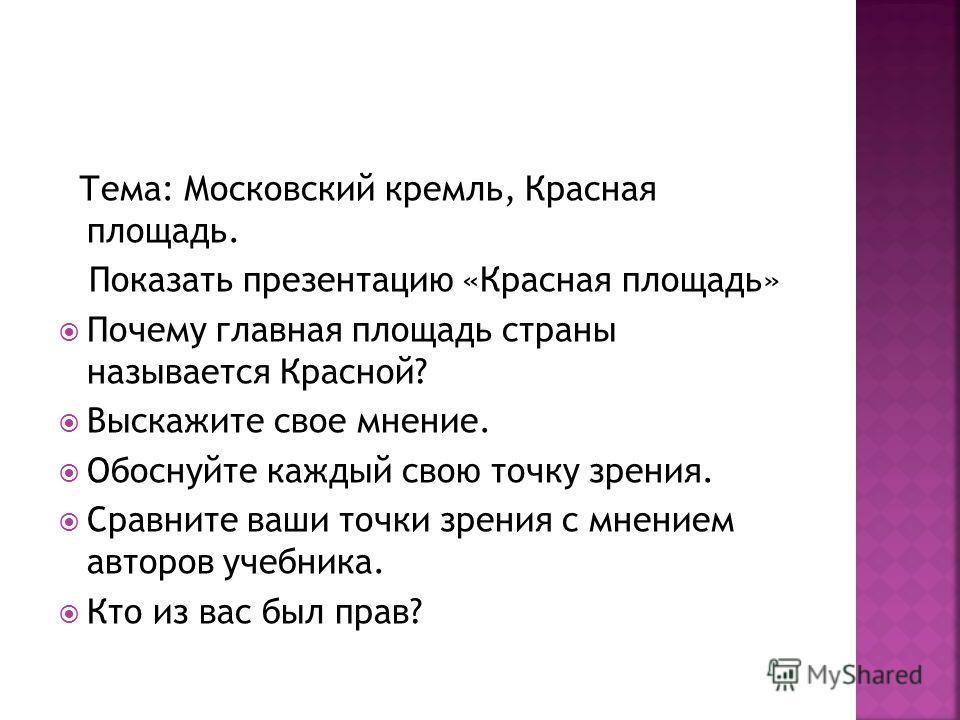 Тема: Московский кремль, Красная площадь. Показать презентацию «Красная площадь» Почему главная площадь страны называется Красной? Выскажите свое мнение. Обоснуйте каждый свою точку зрения. Сравните ваши точки зрения с мнением авторов учебника. Кто и