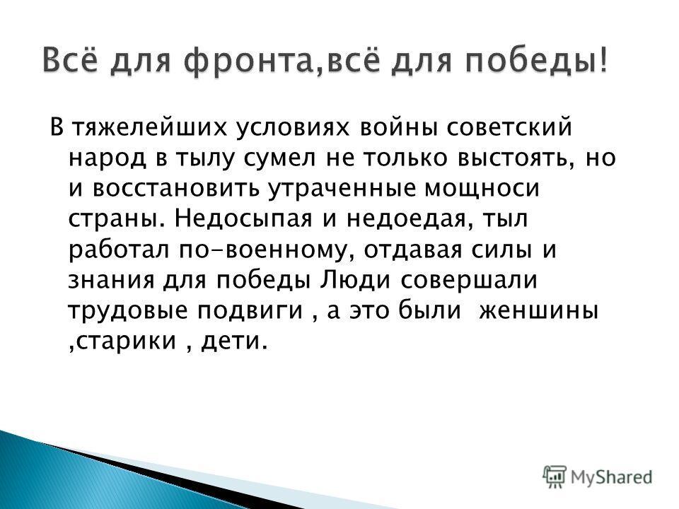В тяжелейших условиях войны советский народ в тылу сумел не только выстоять, но и восстановить утраченные мощноси страны. Недосыпая и недоедая, тыл работал по-военному, отдавая силы и знания для победы Люди совершали трудовые подвиги, а это были женш