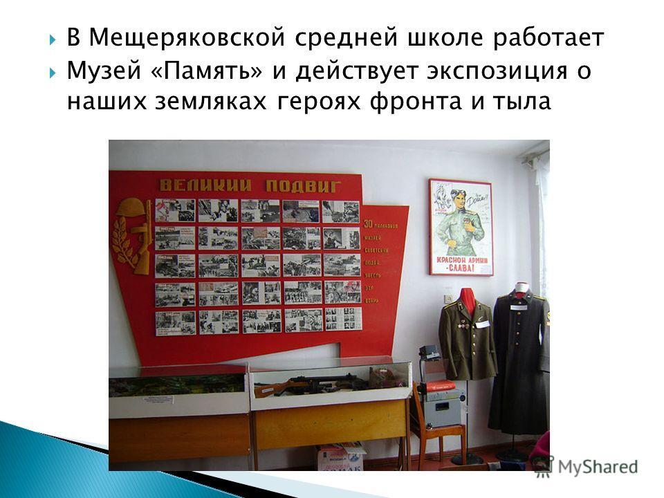 В Мещеряковской средней школе работает Музей «Память» и действует экспозиция о наших земляках героях фронта и тыла